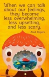 When we can talk about our feelings, they become less overwhelming, less upsetting, and less scary. Fred Rogers